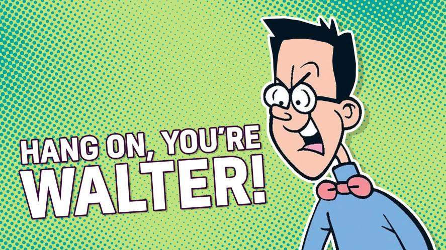 Hang on, you're Walter! Did you think you could get into Dennis' party by answering a few questions correctly?