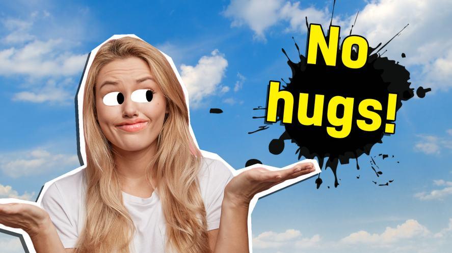 No hugs at all!