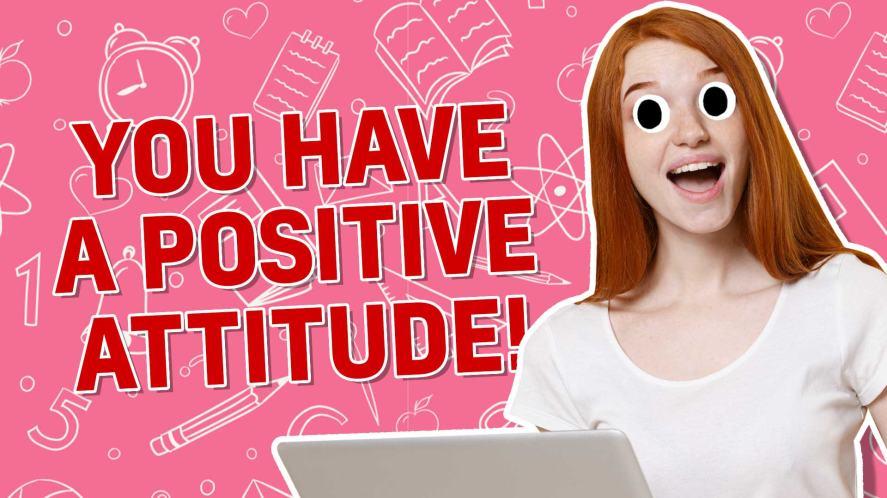 You have a positive attitude