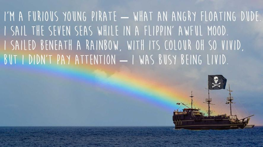 I'm a furious young pirate – what an angry floating dude. I sail the seven seas while in a flippin' awful mood. I sailed beneath a rainbow, with its colour oh so vivid, But I didn't pay attention – I was busy being livid.