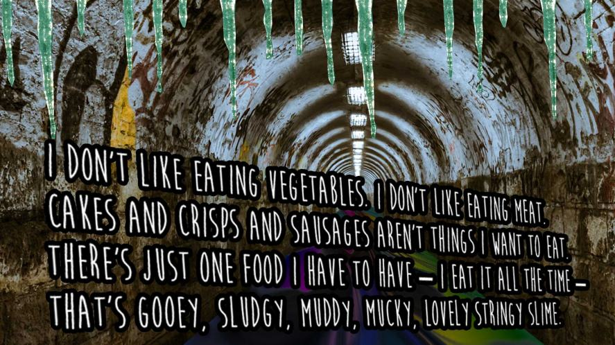 I don't like eating vegetables. I don't like eating meat. Cakes and crisps and sausages aren't things I want to eat. There's just one food I have to have – I eat it all the time – That's gooey, sludgy, muddy, mucky, lovely stringy slime.