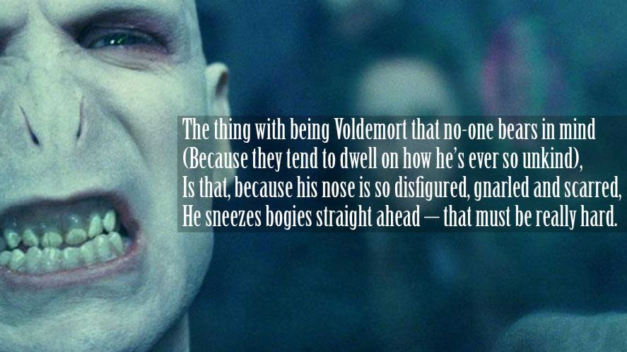The thing with being Voldemort that no-one bears in mind (Because they tend to dwell on how he's ever so unkind), Is that, because his nose is so disfigured, gnarled and scarred, He sneezes bogies straight ahead – that must be really hard.