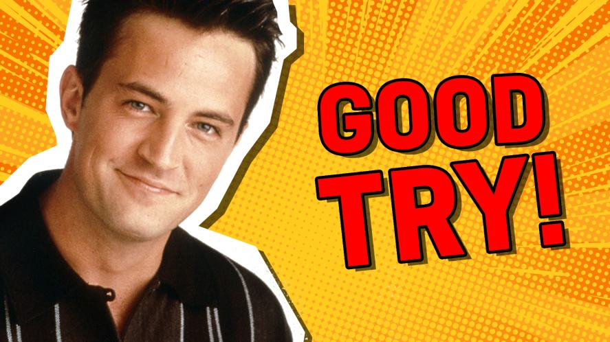 Chandler Bing says 'Good try!' | friends who said it quiz!