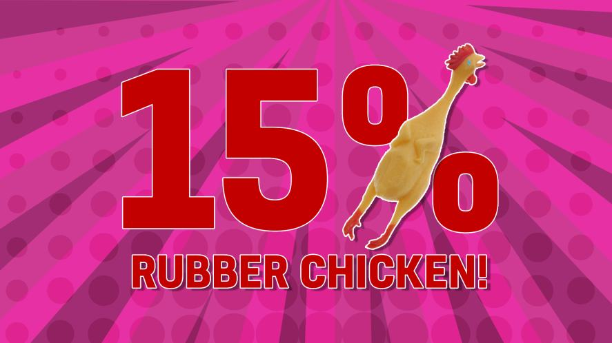 You are: 15% RUBBER CHICKEN!