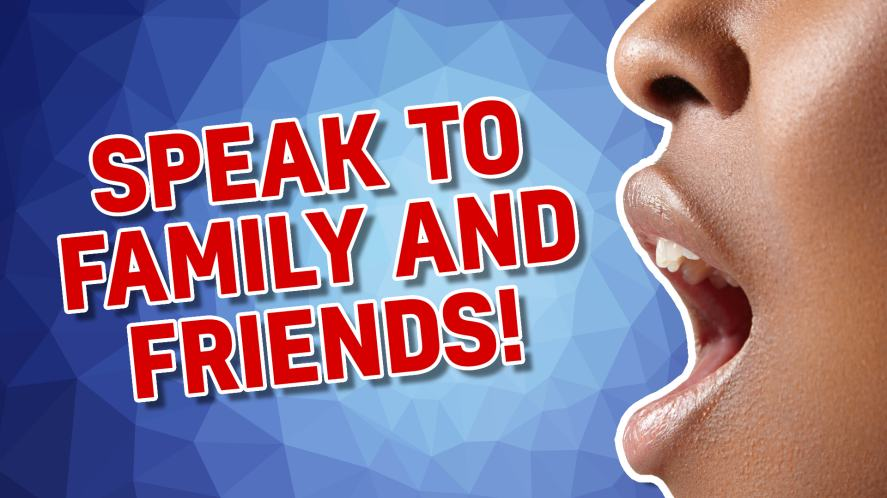 Speak to family and friends